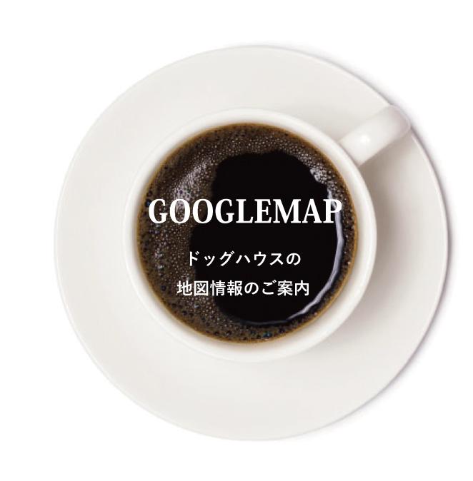 GOOGLEMAP ドッグハウスの地図情報のご案内